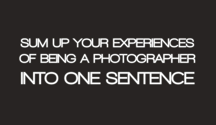 Industry Response: Sum Up Your Experiences Of Being A Photographer Into One Sentence