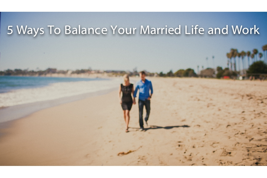 5 Ways To Balance Your Married Life and Work