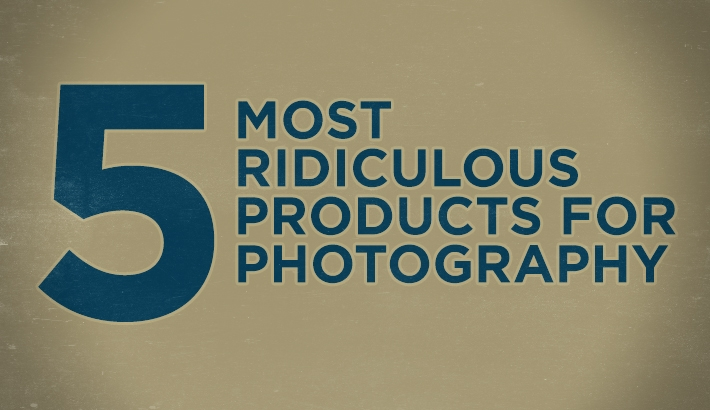 The Five Most Ridiculous Products for Photography