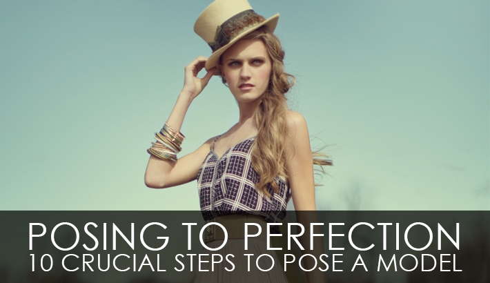 Posing To Perfection - 10 Crucial Steps To Pose A Model